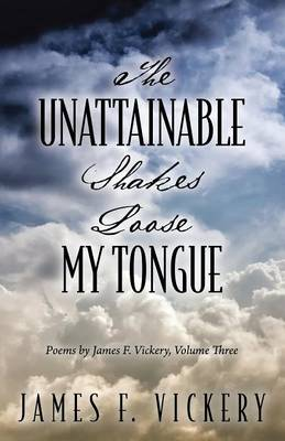The Unattainable Shakes Loose My Tongue: Poems by James F. Vickery, Volume Three