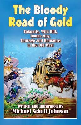 The Bloody Road of Gold: Calamity, Wild Bill, Boone May, Courage and Romance in the Old West