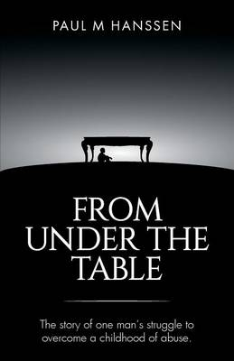 From Under the Table: The Story of One Man's Struggle to Overcome a Childhood of Abuse