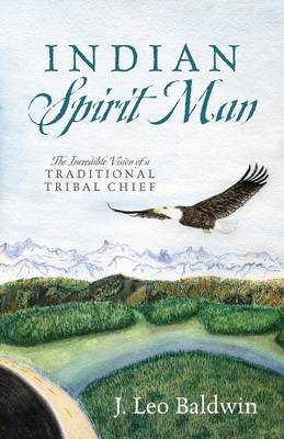 Indian Spirit Man: The Incredible Vision of a Traditional Tribal Chief