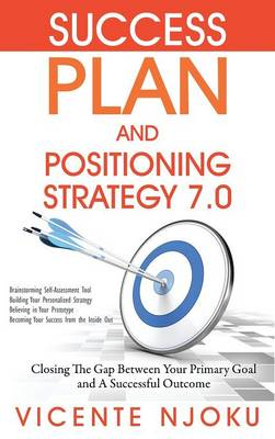 Success Plan and Positioning Strategy 7.0: Closing the Gap Between Your Primary Goal and a Successful Outcome