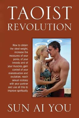 Taoist Revolution: How to Obtain the Ideal Weight, Increase the Measures of Your Penis, of Your Breasts and of Your Muscles, Gain Control of Your Menstruation and Ovulation, Reach Sexual Ecstasy with Your Partner and Use All This to Improve Spiritually.