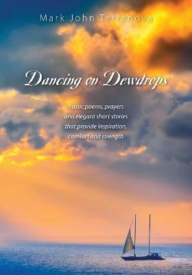 Dancing on Dewdrops: Rustic Poems, Prayers and Elegant Short Stories That Provide Inspiration, Comfort and Strength