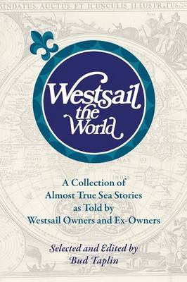 Westsail the World: A Collection of Almost True Sea Stories as Told by Westsail Owners and Ex-Owners. Selected and Edited by Bud Taplin
