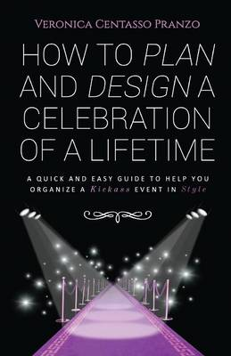 How to Plan and Design a Celebration of a Lifetime: A Quick and Easy Guide to Help You Organize a Kickass Event in Style