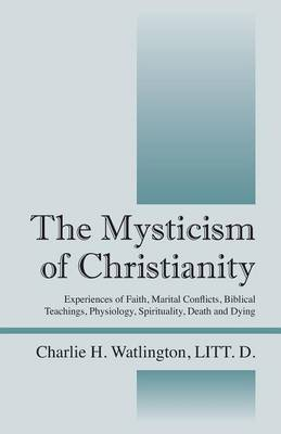 The Mysticism of Christianity: Experiences of Faith, Marital Conflicts, Biblical Teachings, Physiology, Spirituality, Death and Dying