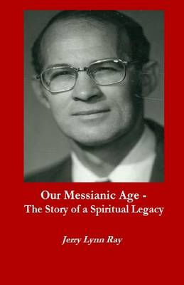 Our Messianic Age - The Story of a Spiritual Legacy