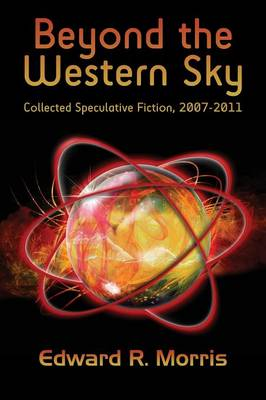 Beyond the Western Sky: Collected Speculative Fiction, 2007-2011