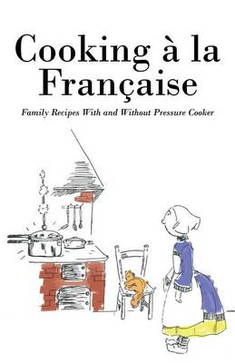 Cooking a la Francaise: Family Recipes with and Without Pressure Cooker