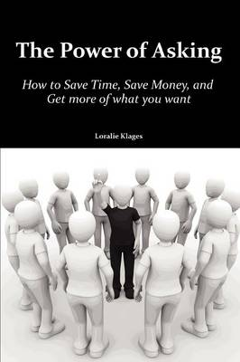 The Power of Asking: How to Save Time, Save Money, and Get More of What You Want