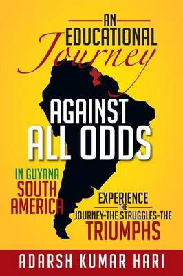 An Educational Journey Against All Odds in Guyana South America: In Guyana South America Experience the Journey-The Struggles-The Triumphs