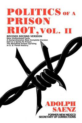 Politics of a Prison Riot, Vol. II: Revised Second Version New Undisclosed Facts a Comprehensive New Complete Version Hell in a Santa Fe Prison the Bloodiest Prison Uprising in U. S. Penal History.