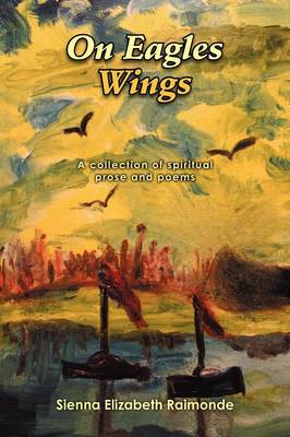 On Eagles Wings: A Collection of Spiritual Prose and Poems