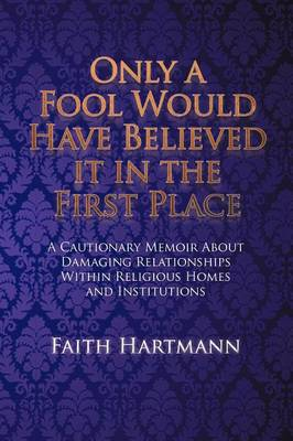 Only a Fool Would Have Believed It in the First Place: A Cautionary Memoir about Damaging Relationships Within Religious Homes and Institutions