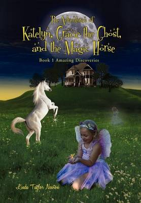 The Adventures of Katelyn, Gracie the Ghost and the Magic Horse: Book 1 Amazing Discoveries