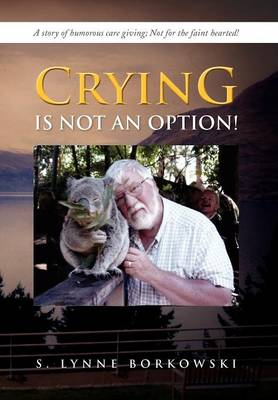 Crying Is Not an Option!: A Story of Humorous Care Giving; Not for the Faint Hearted!