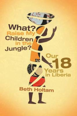 What? Raise My Children in the Jungle?: Our 18 Years in Liberia