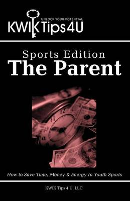 Kwik Tips 4 U - Sports Edition: The Parent: How to Save Time, Money & Energy in Youth Sports