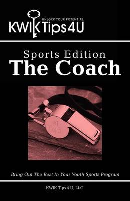 Kwik Tips 4 U - Sports Edition: The Coach: Bring Out the Best in Your Youth Sports Program