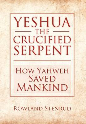Yeshua, the Crucified Serpent: How Yahweh Saved Mankind