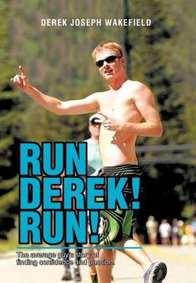 Run Derek! Run!: The Average Guy's Story of Finding Confidence and Passion.