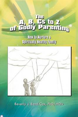 The A, B, CS to Z of Godly Parenting: How to Nurture a Spiritually Healthy Family