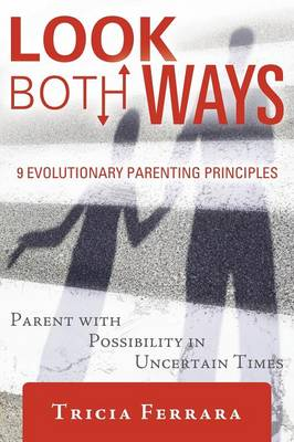 Look Both Ways: 9 Evolutionary Parenting Principles: Parent with Possibility in Uncertain Times