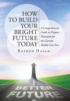 How to Build Your Bright Future Today: A Comprehensive Guide to Prepare Physicians for the Current Health Care Era