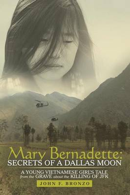 Mary Bernadette: Secrets of a Dallas Moon: A Young Vietnamese Girl's Tale from the Grave about the Killing of JFK