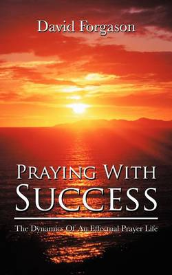 Praying with Success: The Dynamics of an Effectual Prayer Life