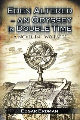Eden Altered- An Odyssey in Double Time: A Novel in Two Parts