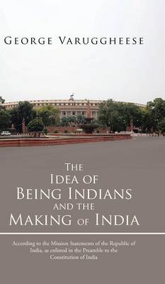 The Idea of Being Indians and the Making of India: According to the Mission Statements of the Republic of India, as Enlisted in the Preamble to the Co