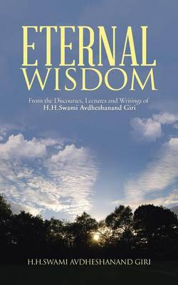Eternal Wisdom: From the Discourses, Lectures and Writings of H.H.Swami Avdheshanand Giri