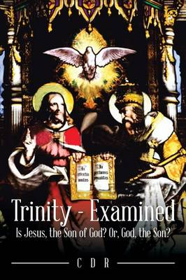 Trinity - Examined: Is Jesus, the Son of God? Or, God, the Son?