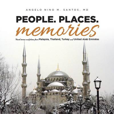 People. Places. Memories: Travel Stories and Photos from Malaysia, Thailand, Turkey, and the United Arab Emirates