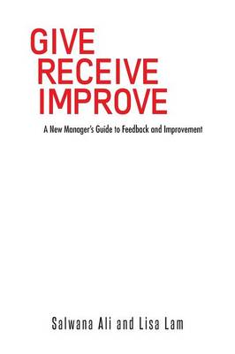 Give Receive Improve: A New Manager's Guide to Feedback and Improvement