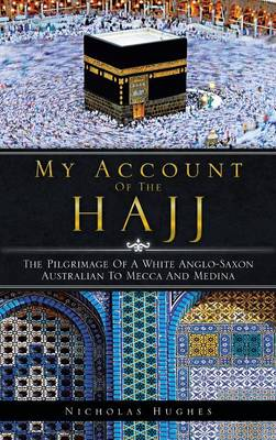 My Account of the Hajj: The Pilgrimage of a White Anglo-Saxon Australian to Mecca and Medina