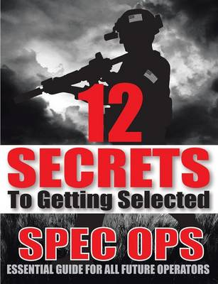 12 Secrets to Getting Selected: Spec Ops Essential Guide for All Future Operators