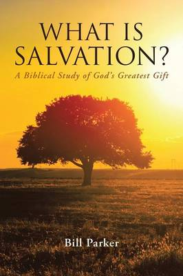 What Is Salvation?: A Biblical Study of God's Greatest Gift