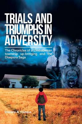 Trials and Triumphs in Adversity: The Chronicles of a Zimbabwean Township Up-Bringing and the Diaspora Saga