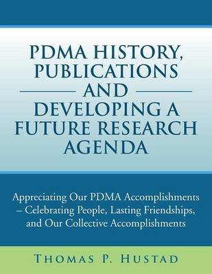 Pdma History, Publications and Developing a Future Research Agenda: Appreciating Our Pdma Accomplishments - Celebrating People, Lasting Friendships, a
