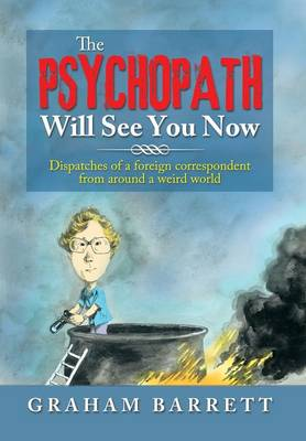 The Psychopath Will See You Now: Dispatches of a Foreign Correspondent from Around a Weird World