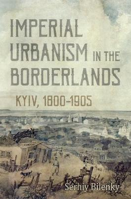 Imperial Urbanism in the Borderlands: Kyiv, 1800-1905