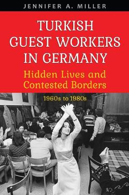 Turkish Guest Workers in Germany: Hidden Lives and Contested Borders, 1960s to 1980s