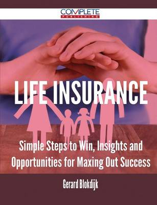 Life Insurance - Simple Steps to Win, Insights and Opportunities for Maxing Out Success