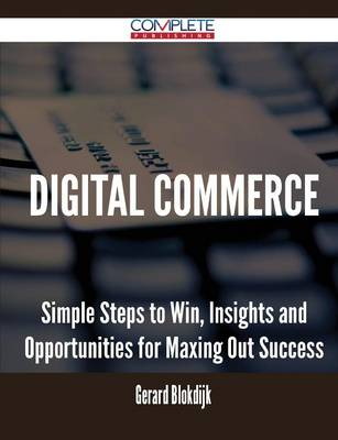 Digital Commerce - Simple Steps to Win, Insights and Opportunities for Maxing Out Success