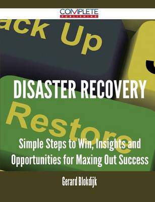 Disaster Recovery - Simple Steps to Win, Insights and Opportunities for Maxing Out Success