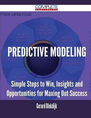 Predictive Modeling - Simple Steps to Win, Insights and Opportunities for Maxing Out Success