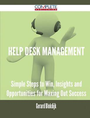 Help Desk Management - Simple Steps to Win, Insights and Opportunities for Maxing Out Success