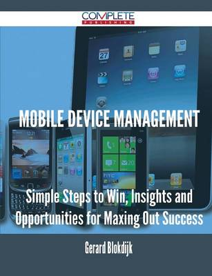 Mobile Device Management - Simple Steps to Win, Insights and Opportunities for Maxing Out Success